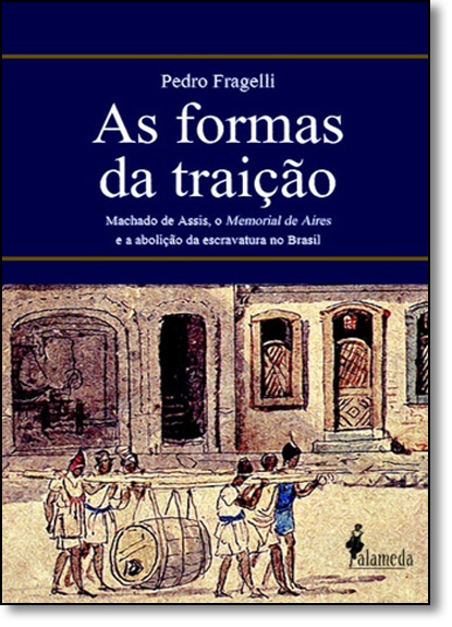 Formas da Traição, As: Machado de Assis, o Memorial de Aires e a Abolição da Escravatura no Brasil, livro de Pedro Fragelli