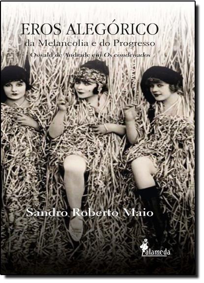 Eros Alegórico da Melancolia e do Progresso: Oswald de Andrade em os Condenados, livro de Sandro Roberto Maio