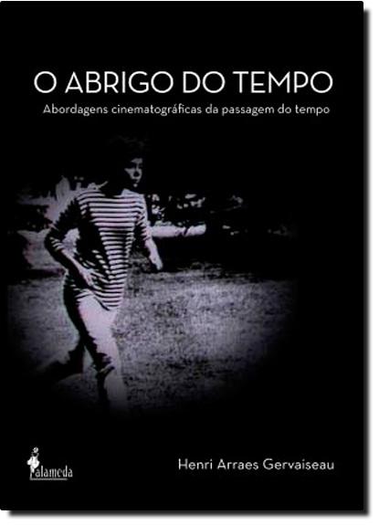 Abrigo do Tempo, O: Abordagens Cinematográficas da Passagem do Tempo, livro de Henri Arraes Gervaiseau