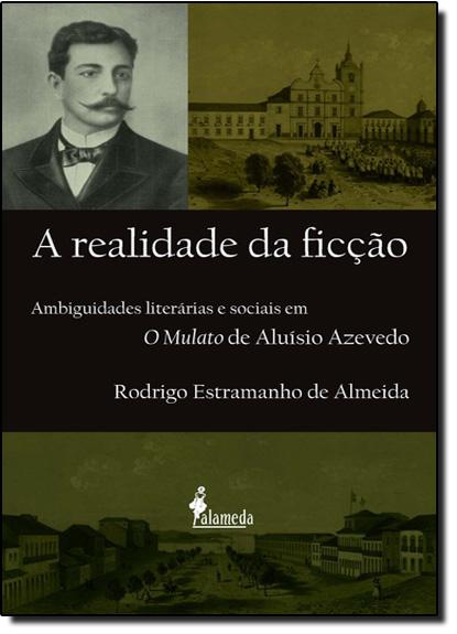 Realidade da Ficção, A: Ambiguidades Literárias e Sociais em O Mulato de Aluísio Azevedo, livro de Rodrigo Estramanho de Almeida