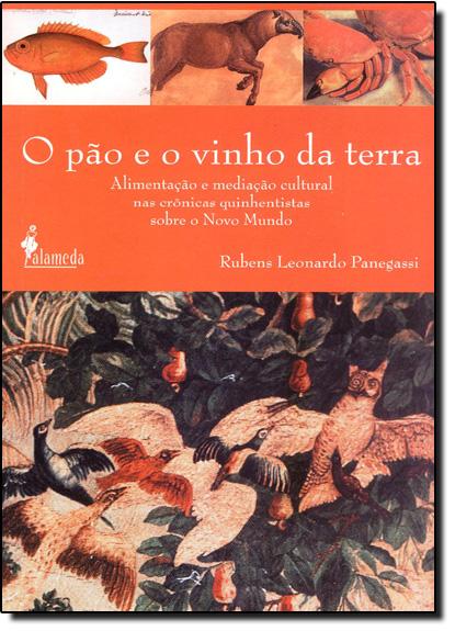 Pão e o Vinho da Terra, O: Alimentação e Meditação Cultural nas Crônicas Quinhentistas Sobre o Novo Mundo, livro de Rubens Leonardo Ponegassi
