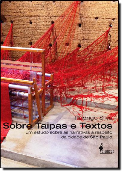 Sobre Taipas e Textos: Um Estudo Sobre as Narrativas a Respeito da Cidade de São Paulo, livro de Rodrigo Silva