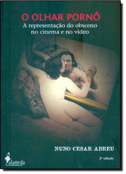 Olhar Pornô, O: A Representação do Obsceno no Cinema e no Vídeo, livro de Nuno Cesar Abreu