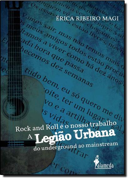 Rock and Roll é Nosso Trabalho: A Legião Urbana do Underground ao Mainstream, livro de Érica Ribeiro Magi