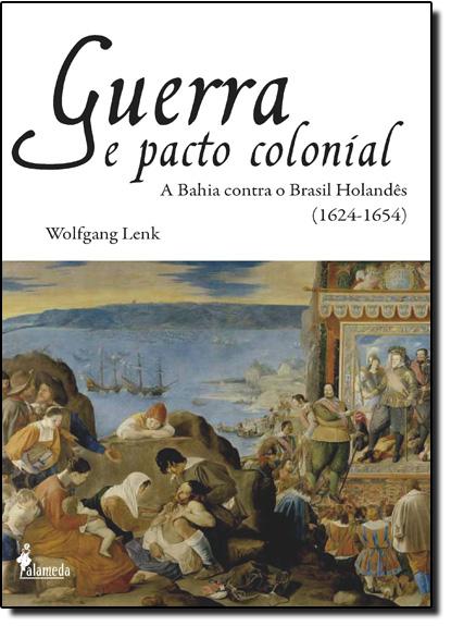 Guerra e Pacto Colonial: A Bahia Contra o Brasil Holandês - 1624-1654, livro de Wolfgang Lenk