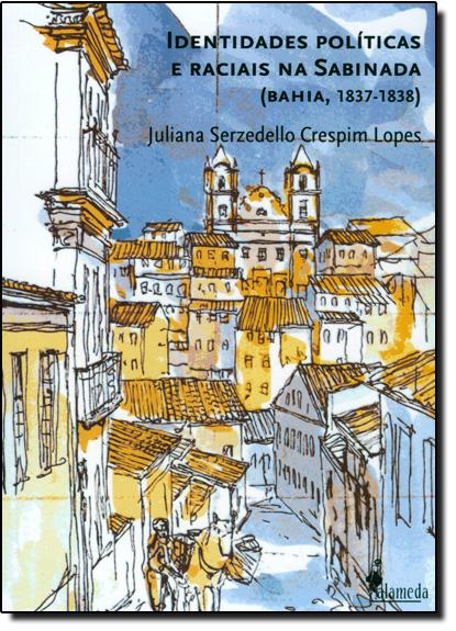 Identidades Políticas e Raciais na Sabinada ( Bahia, 1837-1838 ), livro de Juliana Serzedello Crespim Lopes