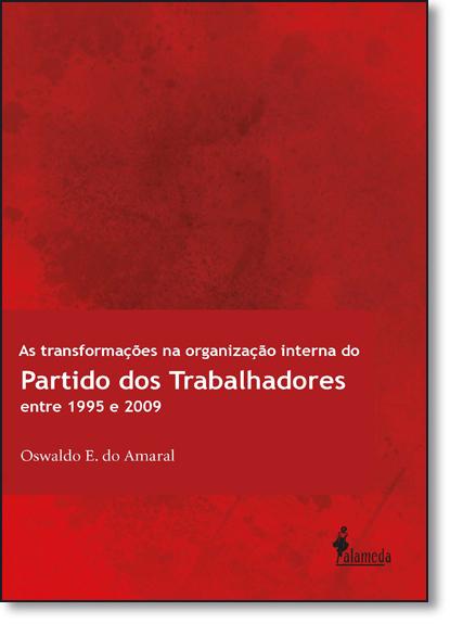 Transformações na Organização Interna do Pt, As: Entre 1995 e 2009, livro de Oswaldo E. do Amaral