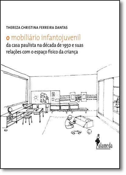 Mobiliário Infantojuvenil da Casa Paulista na Década de 1950 e Suas Relações Com o Espaço Físico da Criança, O, livro de Thereza Christina Ferreira Dantas