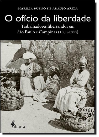 Ofício da Liberdade, O: Trabalhadores Libertandos em São Paulo e Campinas 1830-1888, livro de Marília Bueno de Araújo Ariza