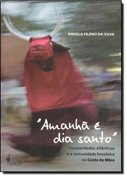 """"""" Amanhã É Dia Santo """" Circularidades Atlânticas e a Comunidade Brasileira na Costa da Mina, livro de Angela Fileno da Silva"""
