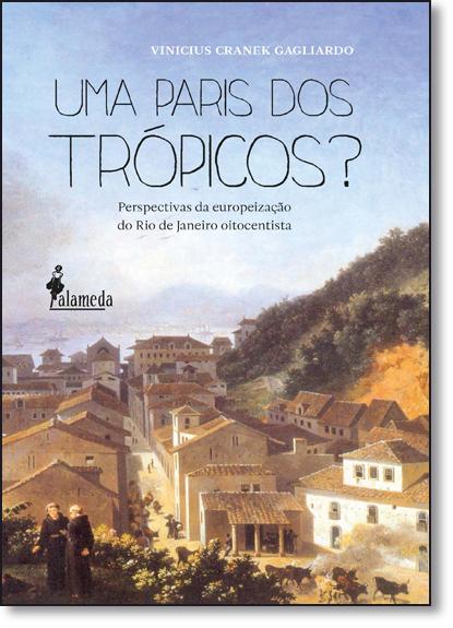 Paris dos Trópicos, Uma?: Perspectivas da Europeização do Rio de Janeiro Oitocentista, livro de Vinicius Cranek Gagliardo