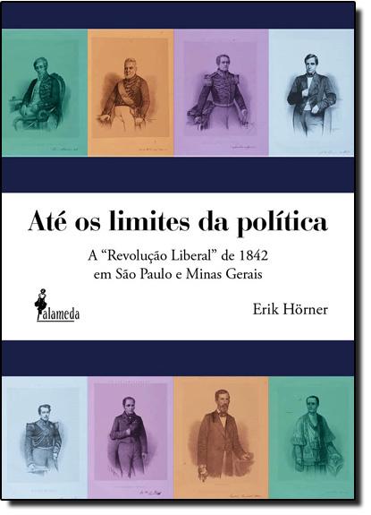 Até os Limites da Politica: A Revolução Liberal de 1842 em São Paulo e Minas Gerais, livro de Erik Horner