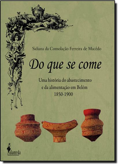 Do Que se Come: Uma História do Abastecimento e da Alimentação em Belém 1850-1900, livro de Sidiana da Consolação Ferreira de Macedo