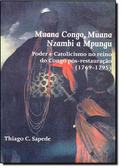 Muana Congo, Muana Nzambi a Mpungu: Poder e Catolicismo no Reino do Congo Pós-restauração (1769-1795), livro de Thiago C. Sapede