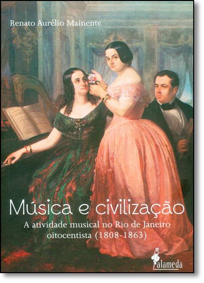 Música e Civilização: A Atividade Musical no Rio de Janeiro Oitocentista (1808 - 1863), livro de Renato Aurélio Mainente