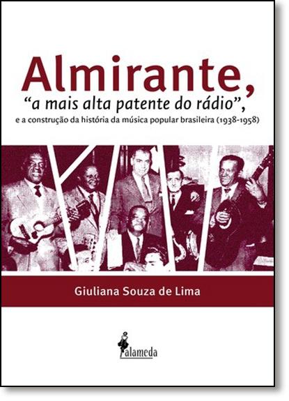 Almirante, A: Mais Alta Patente do Rádio, e a Construção da História da Música Brasileira ( 1938-1958 ), livro de Giuliana Souza de Lima