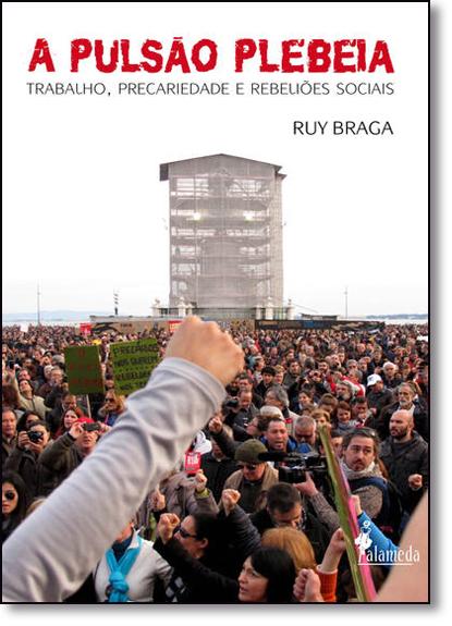 Pulsão Plebeia, A: Trabalho, Precariedade e Rebeliões Sociais, livro de Ruy Braga