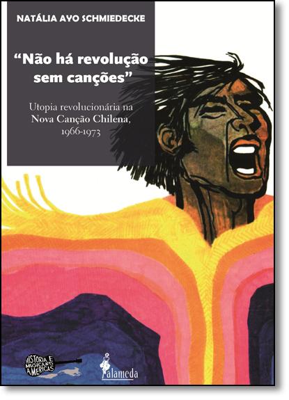 Não Há Revolução Sem Canções: Utopia Revolucionária na Nova Canção Chilena, 1966 - 1973, livro de Natália Ayo Schmiedecke