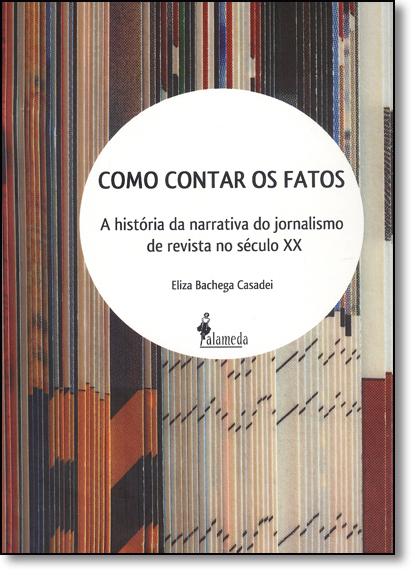 Como Contar os Fatos: A História da Narrativa do Jornalismo de Revista no Século Xx, livro de Eliza Bachega Casadei