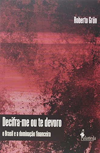 Decifra-me Ou Te Devoro: O Brasil e a Dominação Financeira, livro de Roberto Grun