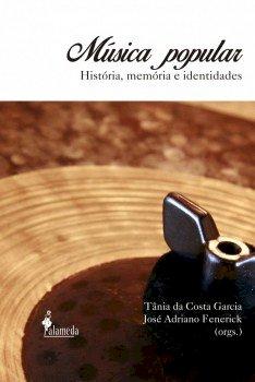 Música popular. História, memória e identidades, livro de Tânia da Costa Garcia, José Adriano Fenerick (orgs.)