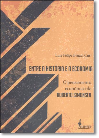 Entre a História e a Economia: O Pensamento Econômico de Roberto Simonsen, livro de Luiz Felipe Bruzzi Curi