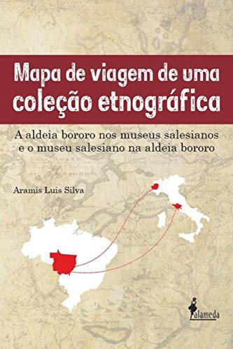 Mapa de Viagem de uma Coleção Etnográfica: a Aldeia Bororo nos Museus Salesianos e o Museu Salesiano na Aldeia Bororo, livro de Aramis Luis Silva