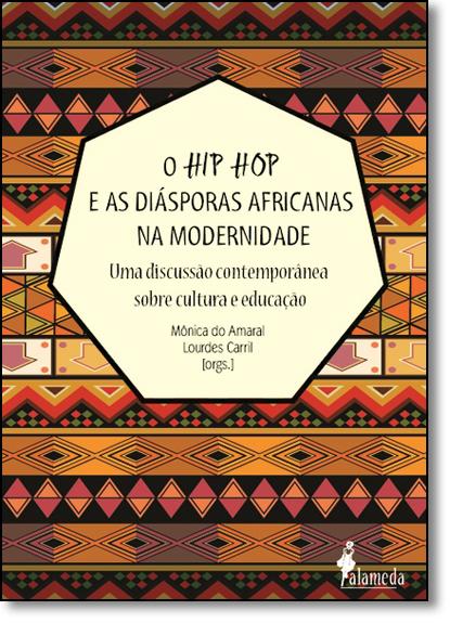 Hip Hop e as Diásporas Africanas na Modernidade, O: Uma Discussão Contemporânea Sobre Cultura e Educação, livro de Mônica Amaral