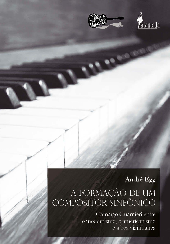 A Formação de um Compositor Sinfônico: Camargo Guarnieri Entre o Modernismo, o Americanismo e a boa Vizinhança, livro de André Egg
