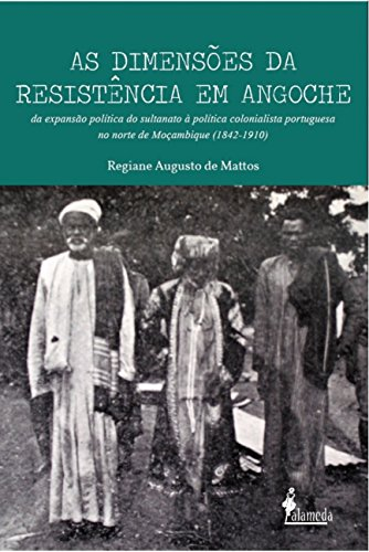 As Dimensões da Resistência em Angoche. Da Expansão Política do Sultanato à Política Colonialista Portuguesa no Norte de Moçambique. 1842-1910, livro de Regiane Augusto de Mattos