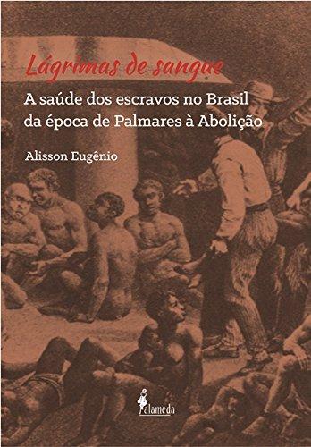 Lágrimas de Sangue: A Saúde dos Escravos no Brasil da Época de Palmares À Abolição, livro de Alisson Eugênio