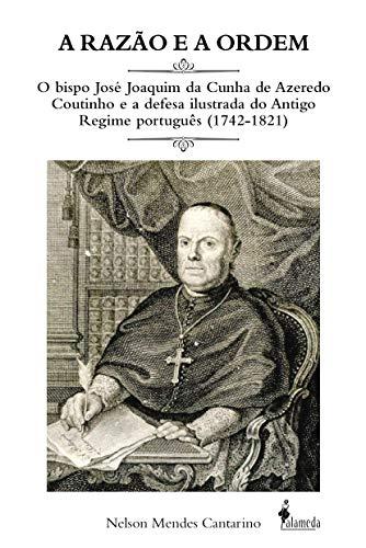 A Razão e a Ordem: o Bispo José Joaquim da Cunha de Azeredo Coutinho e a Defesa Ilustrada do Antigo Regime Português (1742-1821), livro de Nelson Mendes Cantarino