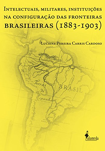 Intelectuais, Militares, Instituições na Configuração das Fronteiras Brasileiras (1883-1903), livro de Luciene Pereira Carris Cardoso