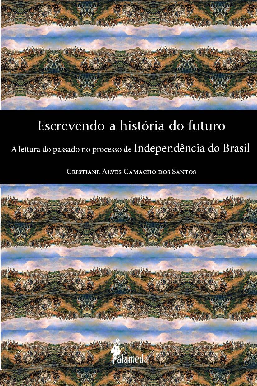 Escrevendo a história do futuro - A leitura do passado no processo de Independência do Brasil, livro de Cristiane Alves Camacho dos Santos