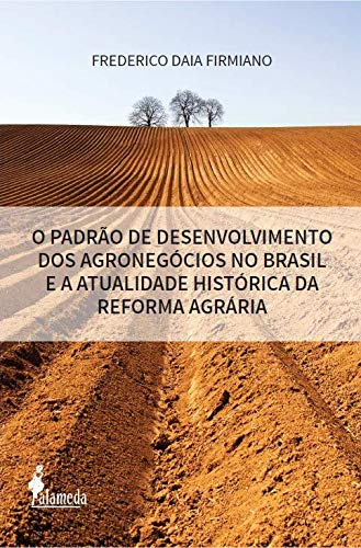 O Padrão de Desenvolvimento dos Agronegócios no Brasil e a Atualidade Histórica da Reforma Agrária, livro de Frederico Daia Firmiano