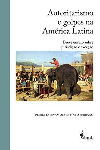 Autoritarismo e Golpes na América Latina: Breve Ensaio Sobre Jurisdição e Exceção, livro de Pedro Estevam Alves Pinto Serrano