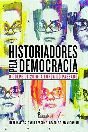 Historiadores Pela Democracia: O Golpe de 2016 e a Força do Passado, livro de Hebe Mattos, Tânia Bessone, Beatriz G. Mamigonian