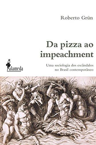 Da pizza ao impeachment. Uma sociologia dos escândalos no Brasil contemporâneo - Volume 1, livro de Roberto Grün