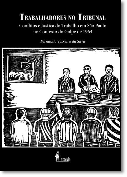 Trabalhadores no Tribunal: Conflitos e Justiça do Trabalho em São Paulo no Contexto do Golpe de 1964, livro de Fernando Teixeira Da Silva