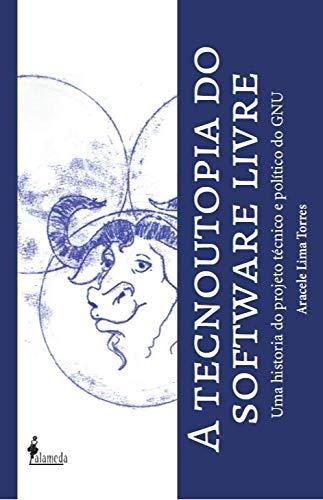 A Tecnoutopia do Software Livre: uma História do Projeto Técnico e Político do GNU, livro de Aracele Lima Torres