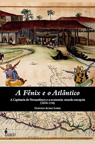 A Fênix e o Atlântico: a Capitania de Pernambuco e a Economia-Mundo Europeia (1654-1750), livro de Gustavo Acioli Lopes