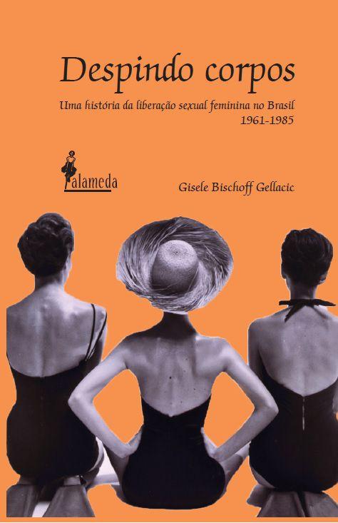 Despindo Corpos: uma História da Liberação Sexual Feminina no Brasil (1961-1985), livro de Gisele Bischoff Gellacic