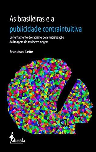As Brasileiras e a Publicidade Contraintuitiva: Enfrentamento do Racismo Pela Midiatização da Imagem de Mulheres Negras, livro de Francisco Leite
