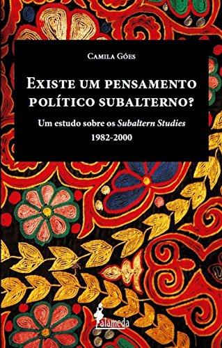 Existe um Pensamento Político Subalterno?: um Estudo Sobre os Subaltern Studies (1982-2000), livro de Camila Góes