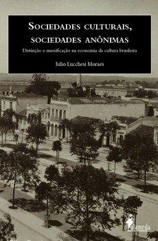 Sociedades culturais, sociedades anônimas. Distinção e massificação na economia da cultura brasileira, livro de Julio Lucchesi Moraes