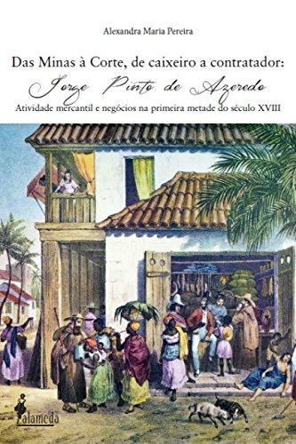 Das Minas à Corte, de caixeiro a contador - Jorge Pinto de Azeredo - Atividade mercantil e negócios na primeira metade do século XVIII, livro de Alexandra Maria Pereira