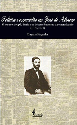 Política e Escravidão em José de Alencar. O Tronco do Ipê, Sênio e os Debates em Torno da Emancipação. 1870-1871, livro de Dayana Façanha