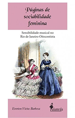Páginas de Sociabilidade Feminina: Sensibilidade Musical no Rio de Janeiro Oitocentista, livro de Everton Vieira Barbosa