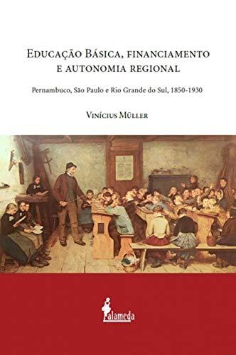 Educação Básica, Financiamento e Autonomia Regional: Pernambuco, São Paulo e Rio Grande do Sul, 1850-1930, livro de Vinícius Müller