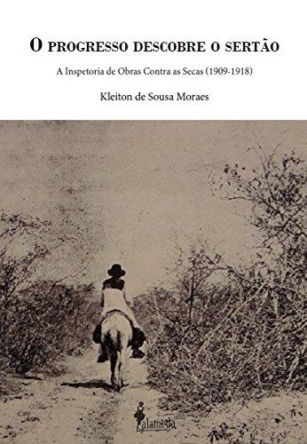 O Progresso Descobre o Sertão. A Inspetoria de Obras Contra as Secas. 1909-1918, livro de Kleiton de Sousa Moraes